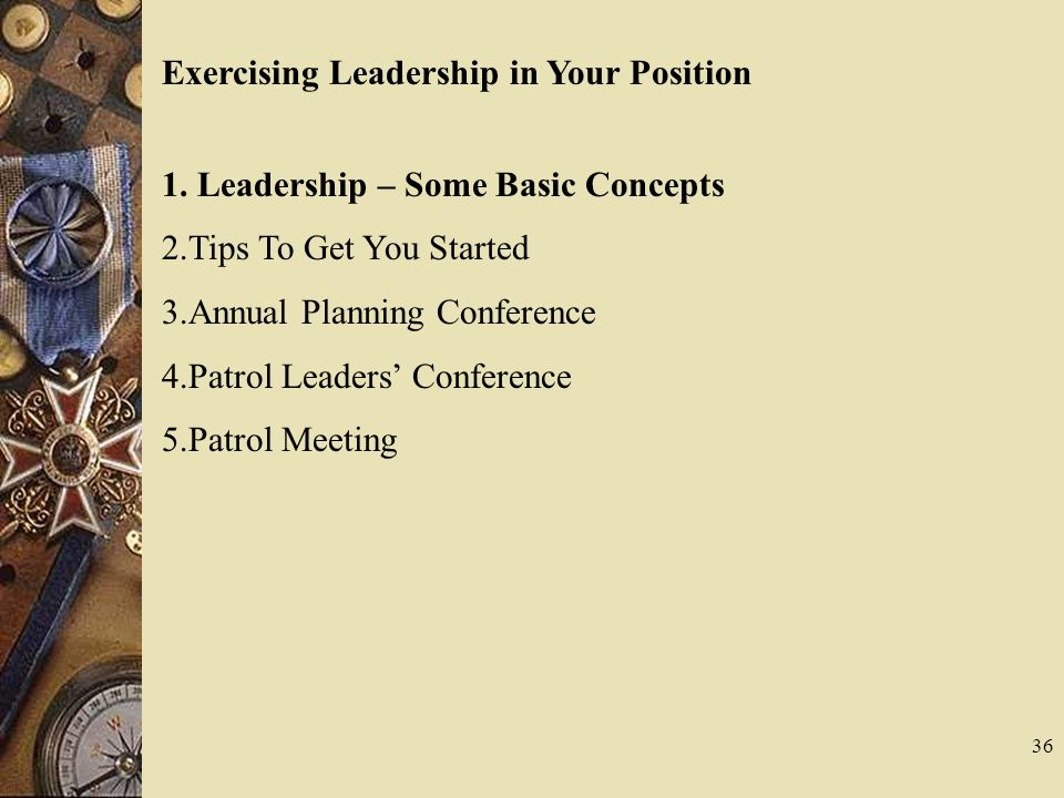 36 Exercising Leadership in Your Position 1. Leadership – Some Basic Concepts 2.Tips To Get You Started 3.Annual Planning Conference 4.Patrol Leaders