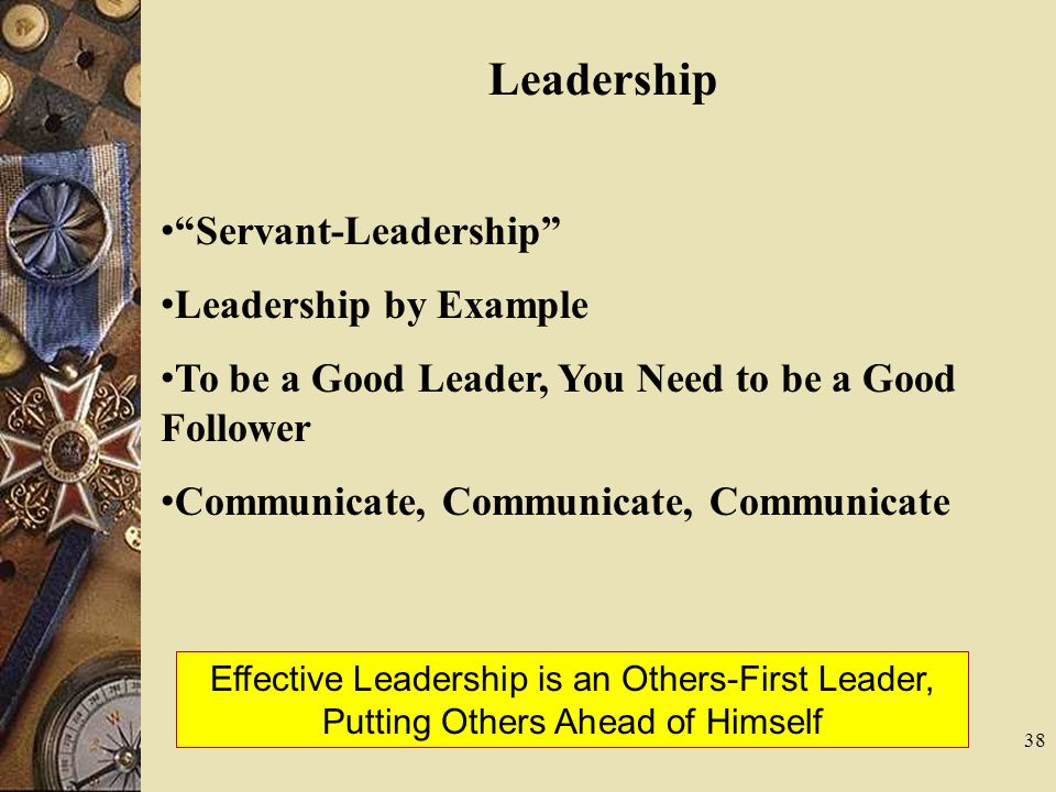 38 Leadership Servant-Leadership Leadership by Example To be a Good Leader, You Need to be a Good Follower Communicate, Communicate, Communicate Effec