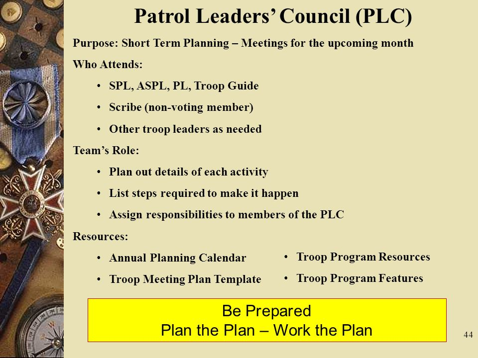 44 Patrol Leaders Council (PLC) Purpose: Short Term Planning – Meetings for the upcoming month Who Attends: SPL, ASPL, PL, Troop Guide Scribe (non-vot