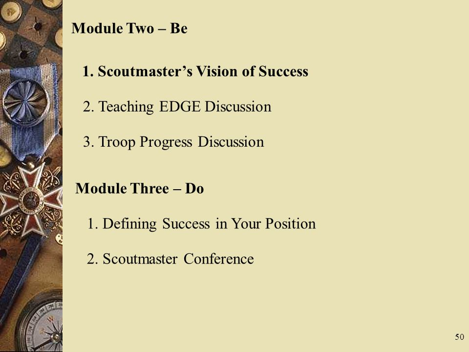 Module Two – Be 1. Scoutmasters Vision of Success 2. Teaching EDGE Discussion 3. Troop Progress Discussion 50 Module Three – Do 1. Defining Success in