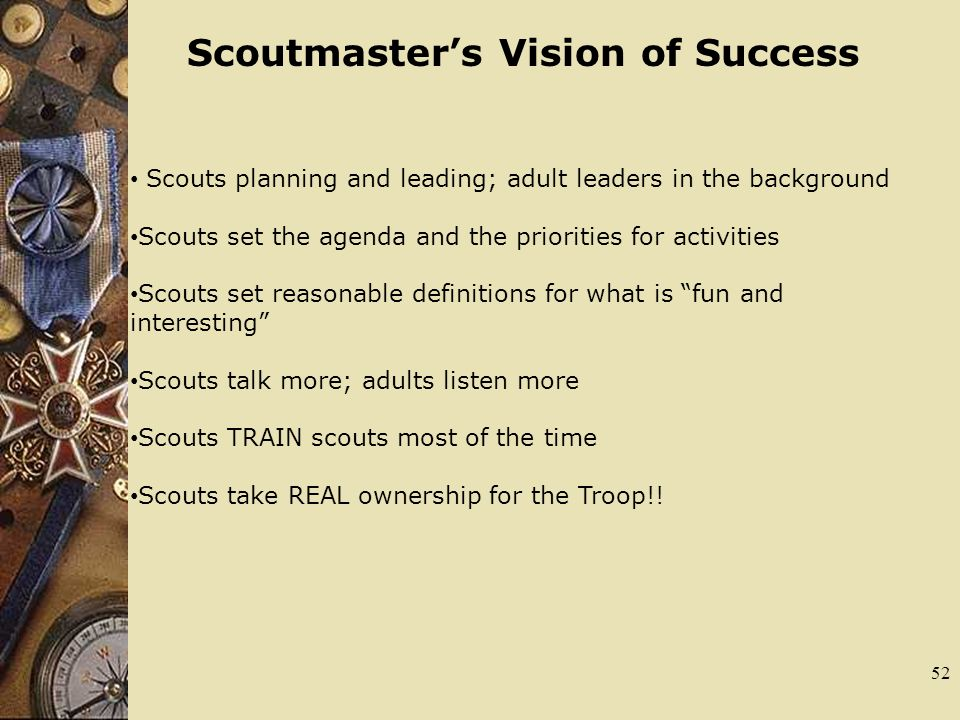 52 Scoutmasters Vision of Success Scouts planning and leading; adult leaders in the background Scouts set the agenda and the priorities for activities