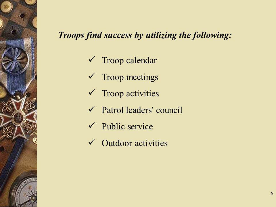 Troops find success by utilizing the following: Troop calendar Troop meetings Troop activities Patrol leaders' council Public service Outdoor activiti