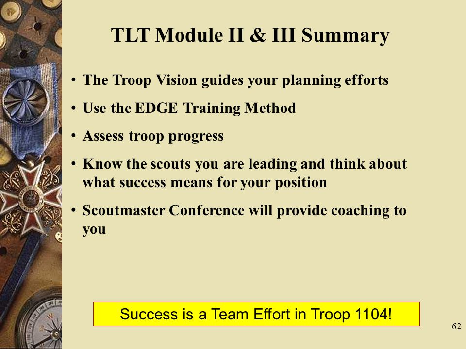 62 TLT Module II & III Summary The Troop Vision guides your planning efforts Use the EDGE Training Method Assess troop progress Know the scouts you ar
