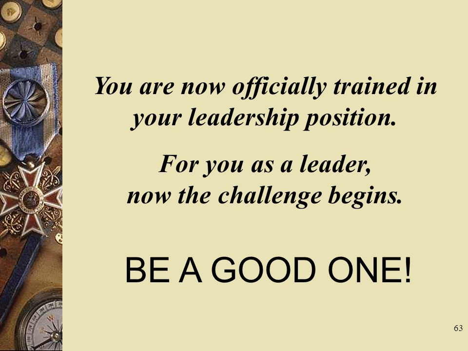 You are now officially trained in your leadership position. For you as a leader, now the challenge begins. BE A GOOD ONE! 63