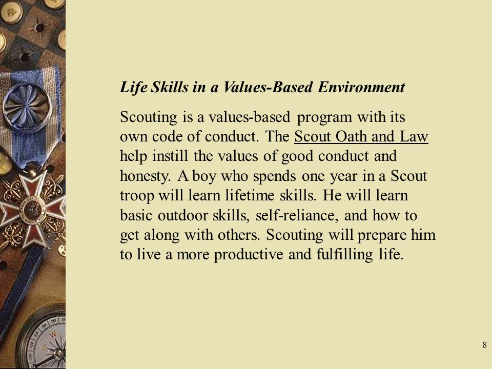 Life Skills in a Values-Based Environment Scouting is a values-based program with its own code of conduct. The Scout Oath and Law help instill the val