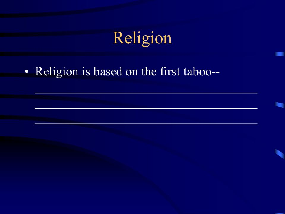 Religion Religion is based on the first taboo-- ___________________________________ ___________________________________ ______________________________