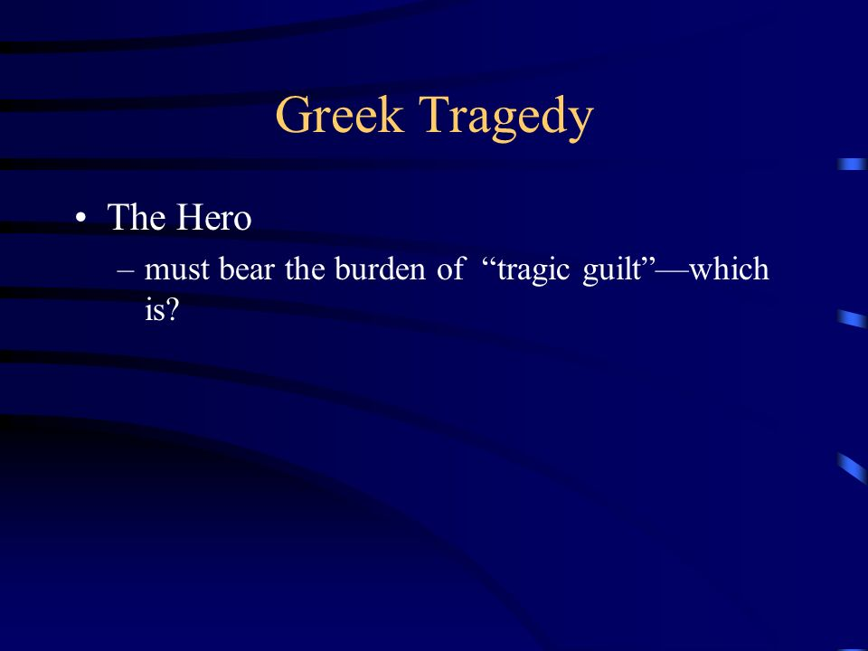 Greek Tragedy The Hero –must bear the burden of tragic guiltwhich is?
