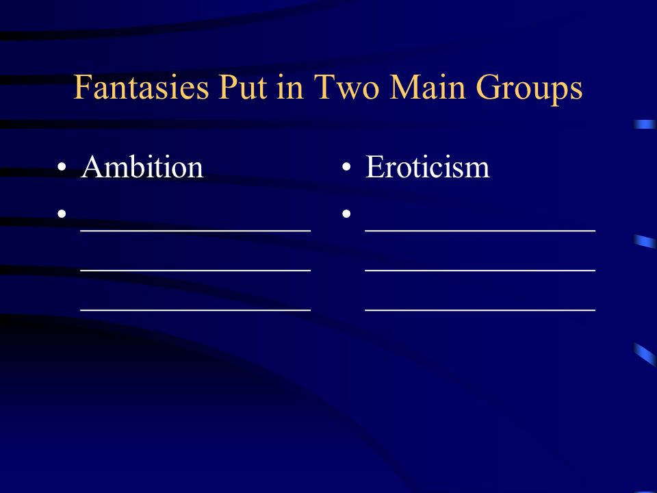 Fantasies Put in Two Main Groups Ambition ______________ ______________ ______________ Eroticism ______________ ______________ ______________