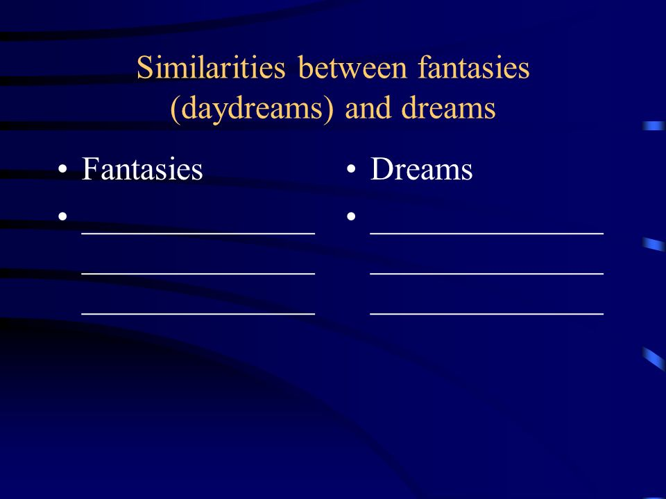 Similarities between fantasies (daydreams) and dreams Fantasies ______________ ______________ ______________ Dreams ______________ ______________ ____