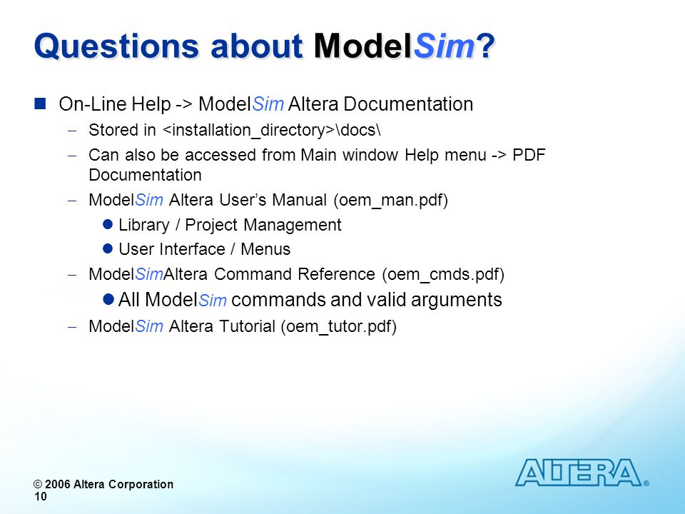 © 2006 Altera Corporation 10 On-Line Help -> ModelSim Altera Documentation Stored in \docs\ Can also be accessed from Main window Help menu -> PDF Doc