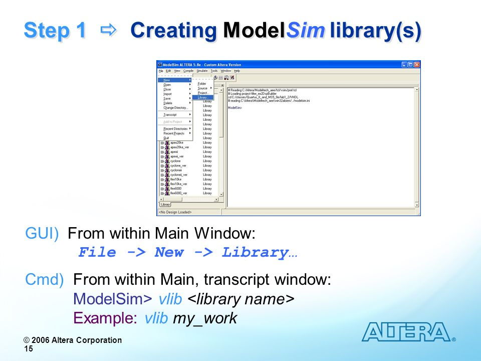 © 2006 Altera Corporation 15 Step 1 Creating ModelSim library(s) GUI) From within Main Window: File -> New -> Library… Cmd) From within Main, transcri