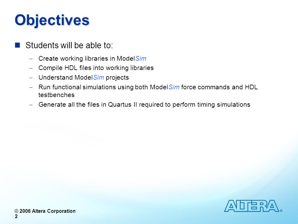 © 2006 Altera Corporation 2 Objectives Students will be able to: Create working libraries in ModelSim Compile HDL files into working libraries Underst