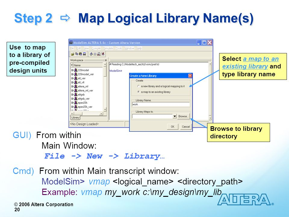© 2006 Altera Corporation 20 Step 2 Map Logical Library Name(s) GUI) From within Main Window: File -> New -> Library… Cmd) From within Main transcript