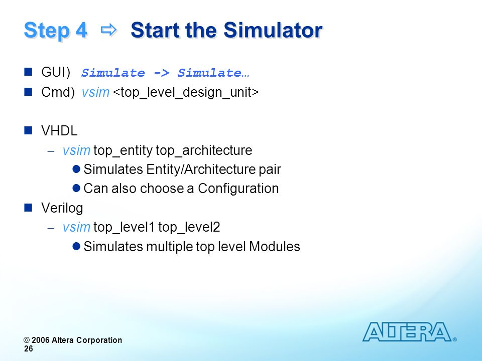 © 2006 Altera Corporation 26 Step 4 Start the Simulator GUI) Simulate -> Simulate… Cmd) vsim VHDL vsim top_entity top_architecture Simulates Entity/Ar