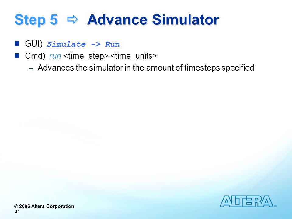 © 2006 Altera Corporation 31 Step 5 Advance Simulator GUI) Simulate -> Run Cmd) run Advances the simulator in the amount of timesteps specified