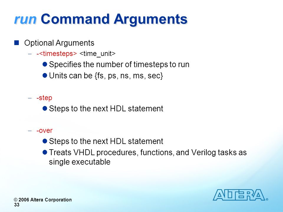 © 2006 Altera Corporation 33 run Command Arguments Optional Arguments - Specifies the number of timesteps to run Units can be {fs, ps, ns, ms, sec} -s