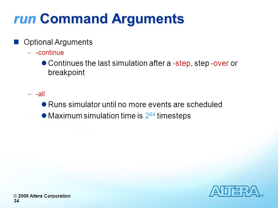 © 2006 Altera Corporation 34 run Command Arguments Optional Arguments -continue Continues the last simulation after a -step, step -over or breakpoint