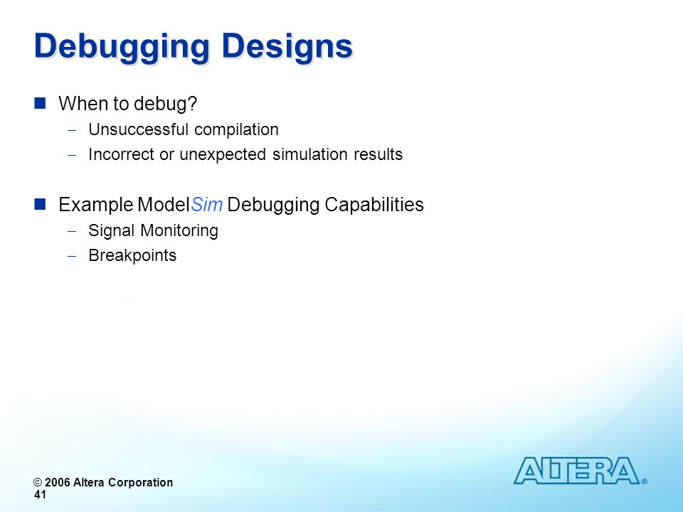 © 2006 Altera Corporation 41 Debugging Designs When to debug? Unsuccessful compilation Incorrect or unexpected simulation results Example ModelSim Deb