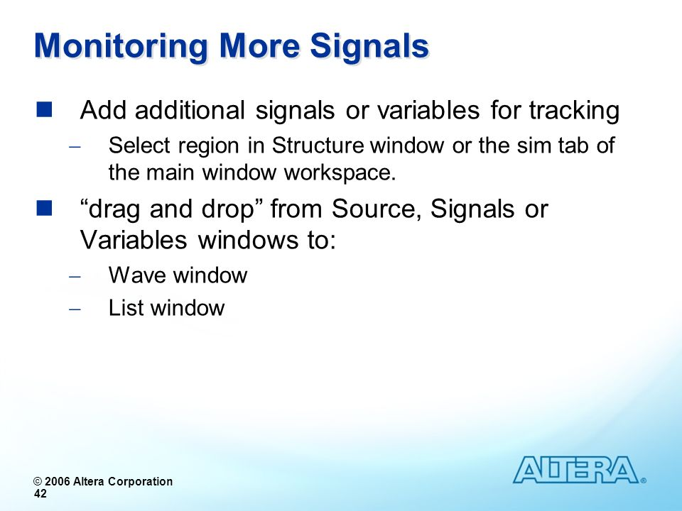 © 2006 Altera Corporation 42 Monitoring More Signals Add additional signals or variables for tracking Select region in Structure window or the sim tab