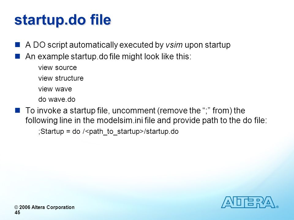© 2006 Altera Corporation 45 startup.do file A DO script automatically executed by vsim upon startup An example startup.do file might look like this: