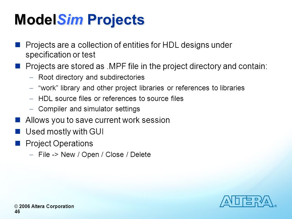 © 2006 Altera Corporation 46 ModelSim Projects Projects are a collection of entities for HDL designs under specification or test Projects are stored a