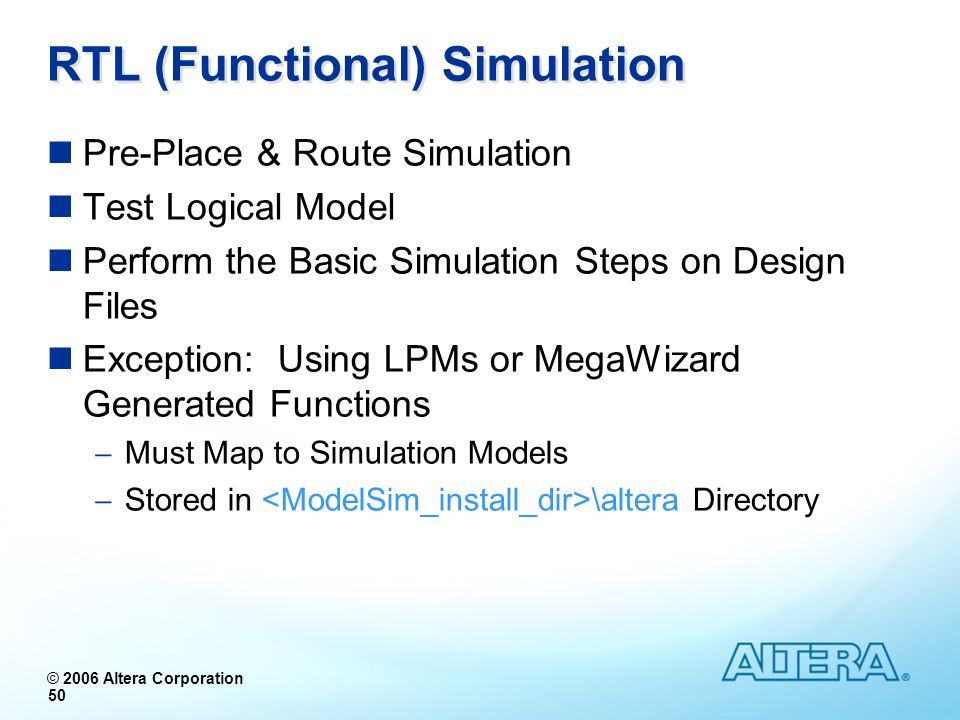 © 2006 Altera Corporation 50 RTL (Functional) Simulation Pre-Place & Route Simulation Test Logical Model Perform the Basic Simulation Steps on Design