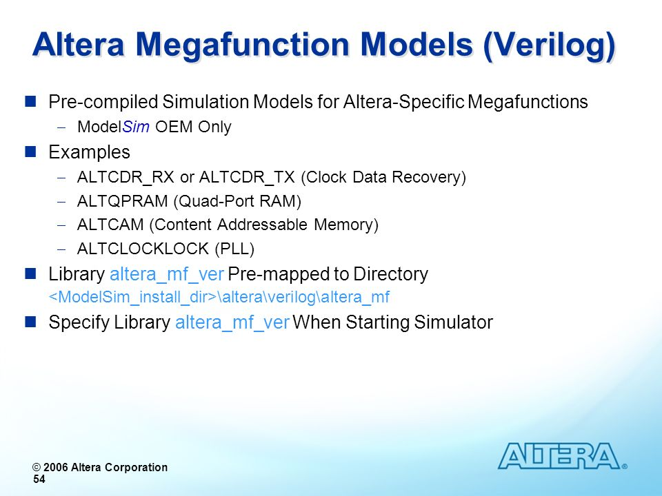 © 2006 Altera Corporation 54 Altera Megafunction Models (Verilog) Pre-compiled Simulation Models for Altera-Specific Megafunctions ModelSim OEM Only E