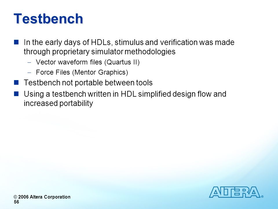 © 2006 Altera Corporation 56 Testbench In the early days of HDLs, stimulus and verification was made through proprietary simulator methodologies Vecto