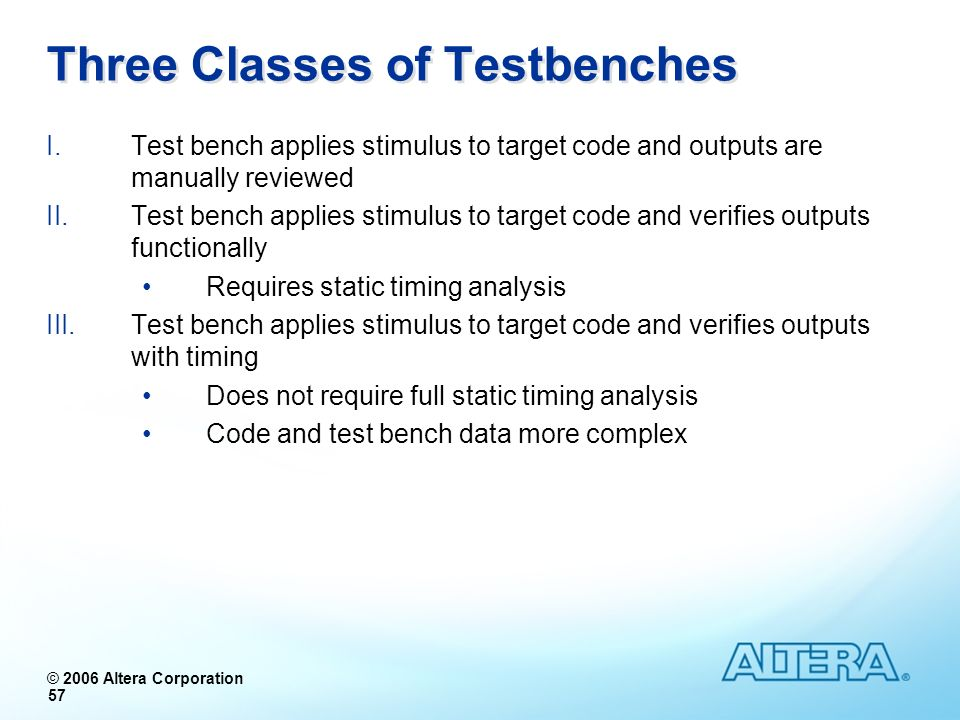 © 2006 Altera Corporation 57 Three Classes of Testbenches I.Test bench applies stimulus to target code and outputs are manually reviewed II.Test bench