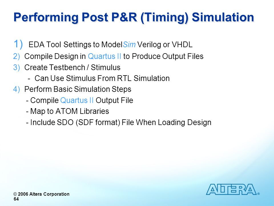 © 2006 Altera Corporation 64 Performing Post P&R (Timing) Simulation 1) EDA Tool Settings to ModelSim Verilog or VHDL 2) Compile Design in Quartus II