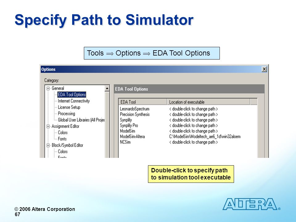 © 2006 Altera Corporation 67 Specify Path to Simulator Tools Options EDA Tool Options Double-click to specify path to simulation tool executable