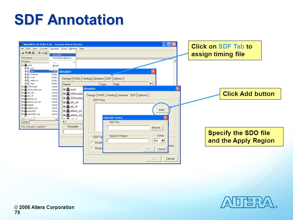 © 2006 Altera Corporation 75 SDF Annotation Click on SDF Tab to assign timing file Click Add button Specify the SDO file and the Apply Region