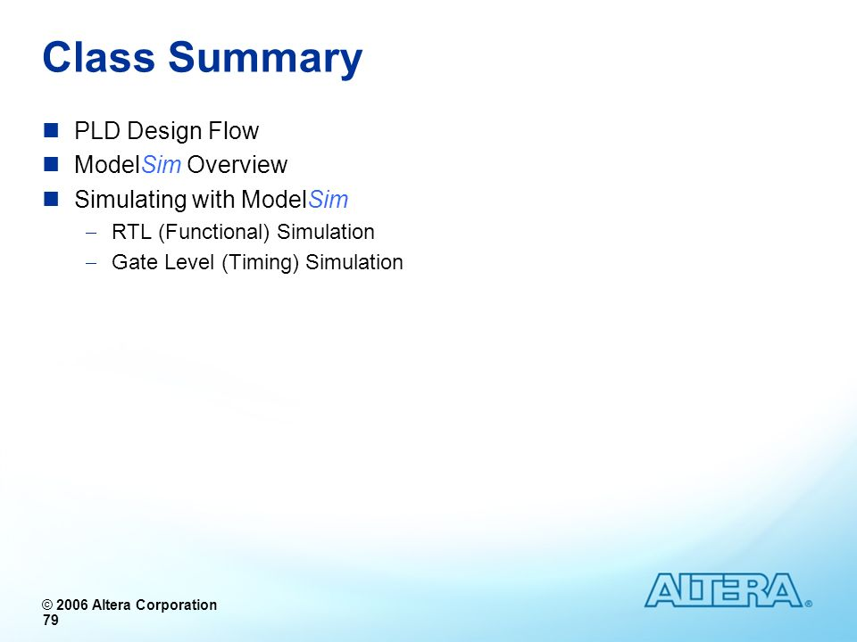 © 2006 Altera Corporation 79 PLD Design Flow ModelSim Overview Simulating with ModelSim RTL (Functional) Simulation Gate Level (Timing) Simulation Cla