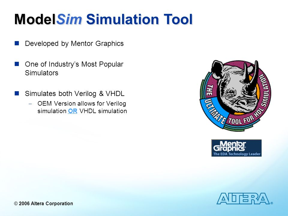 © 2006 Altera Corporation Developed by Mentor Graphics One of Industrys Most Popular Simulators Simulates both Verilog & VHDL OEM Version allows for V
