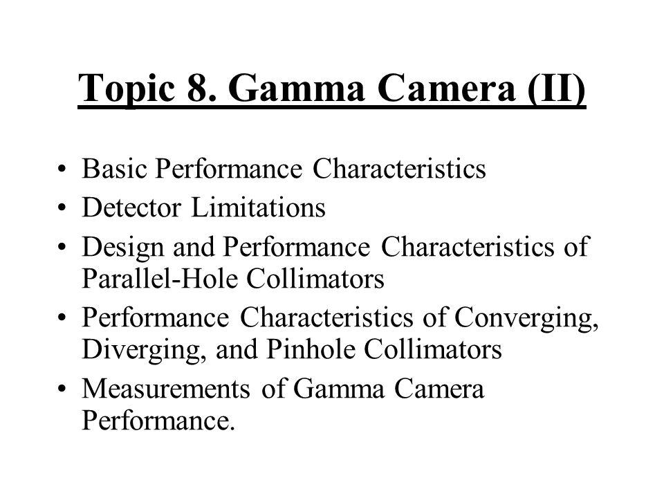 Topic 8. Gamma Camera (II) Basic Performance Characteristics Detector Limitations Design and Performance Characteristics of Parallel-Hole Collimators