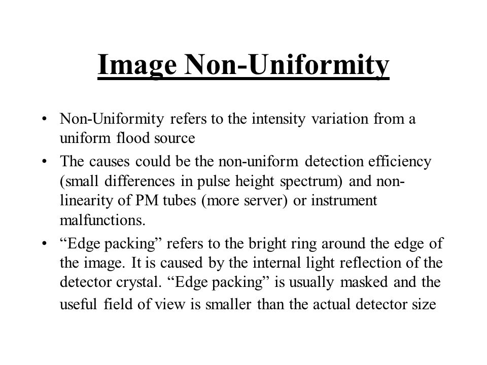 Image Non-Uniformity Non-Uniformity refers to the intensity variation from a uniform flood source The causes could be the non-uniform detection effici