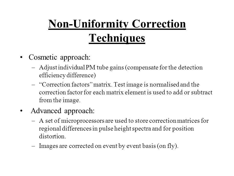 Non-Uniformity Correction Techniques Cosmetic approach: –Adjust individual PM tube gains (compensate for the detection efficiency difference) –Correct