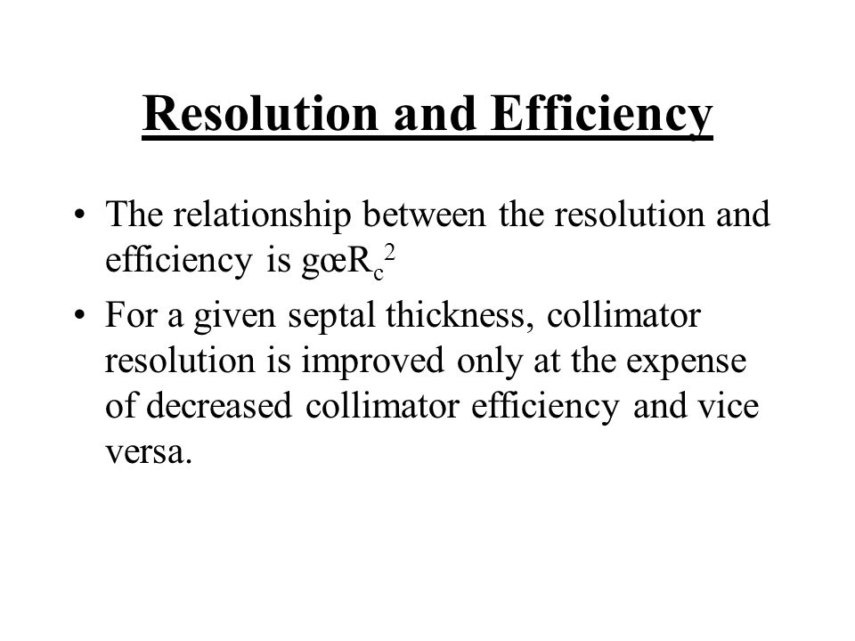 Resolution and Efficiency The relationship between the resolution and efficiency is gœR c 2 For a given septal thickness, collimator resolution is imp