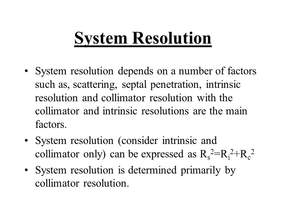 System Resolution System resolution depends on a number of factors such as, scattering, septal penetration, intrinsic resolution and collimator resolu