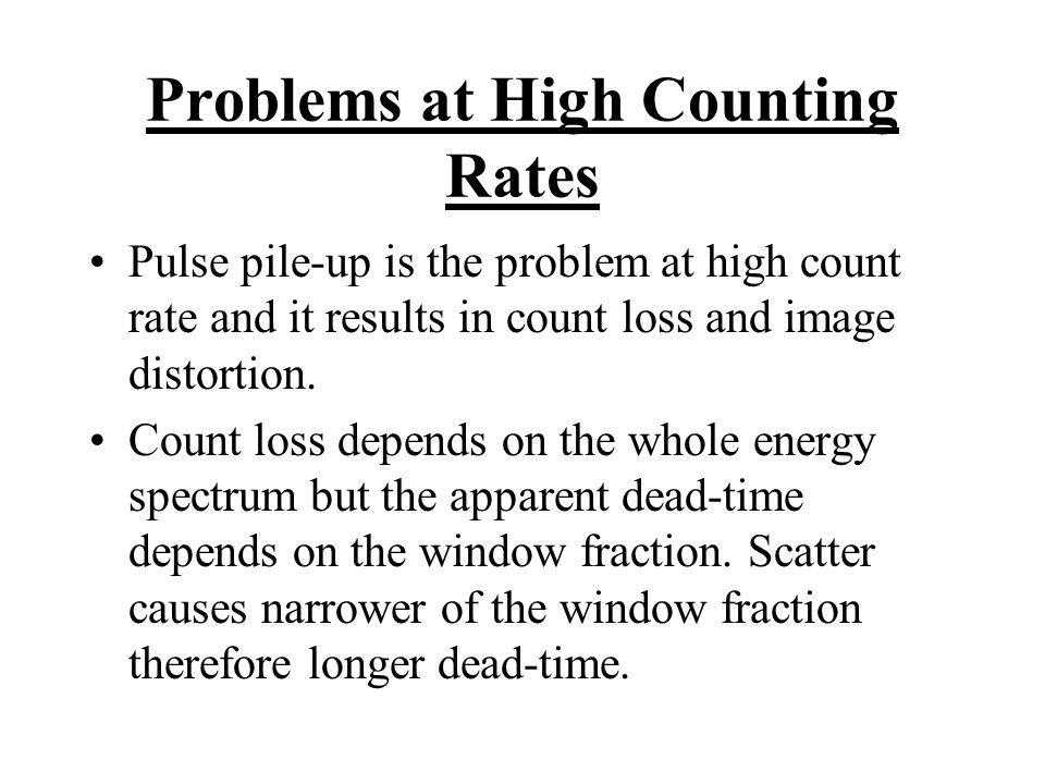 Problems at High Counting Rates Pulse pile-up is the problem at high count rate and it results in count loss and image distortion. Count loss depends