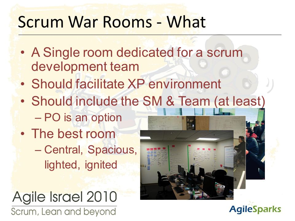 י א/שבט/תשע ד7 A Single room dedicated for a scrum development team Should facilitate XP environment Should include the SM & Team (at least) –PO is an option The best room –Central, Spacious, lighted, ignited Scrum War Rooms - What