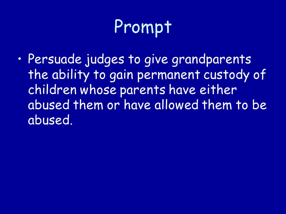 Prompt Persuade judges to give grandparents the ability to gain permanent custody of children whose parents have either abused them or have allowed them to be abused.