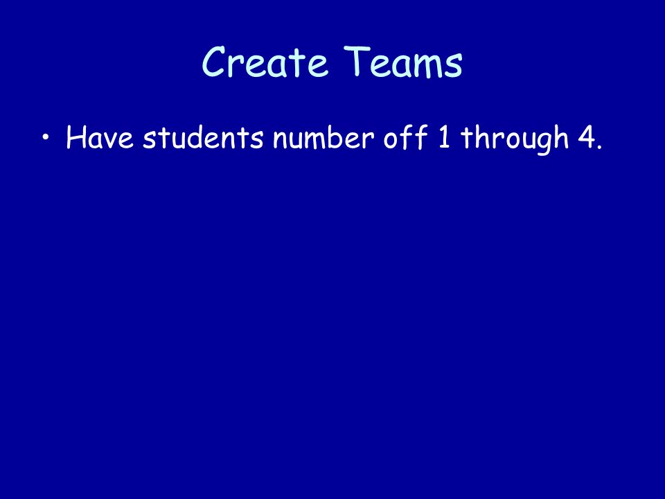 Create Teams Have students number off 1 through 4.