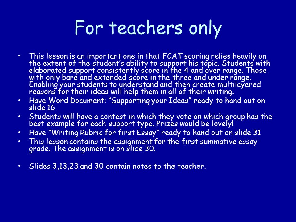 For teachers only This lesson is an important one in that FCAT scoring relies heavily on the extent of the students ability to support his topic.