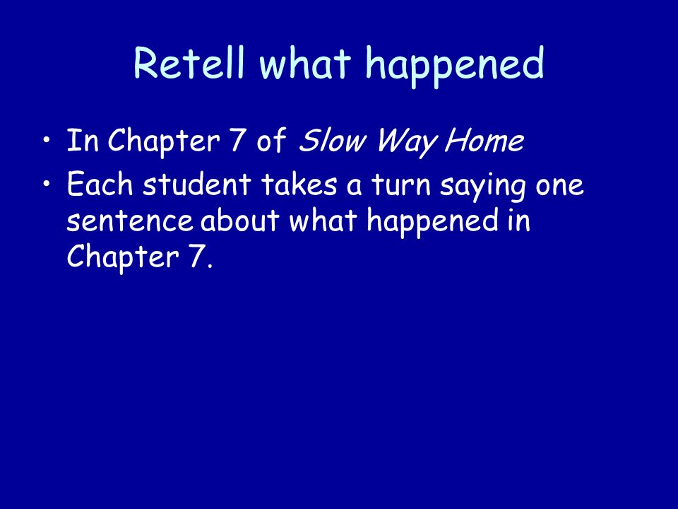 Retell what happened In Chapter 7 of Slow Way Home Each student takes a turn saying one sentence about what happened in Chapter 7.