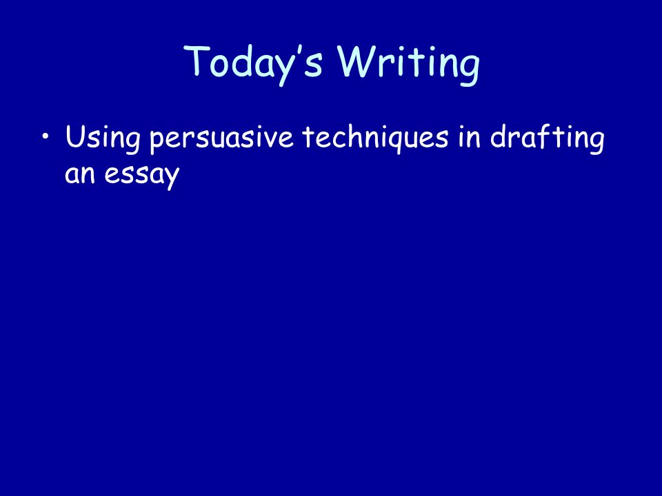 Todays Writing Using persuasive techniques in drafting an essay