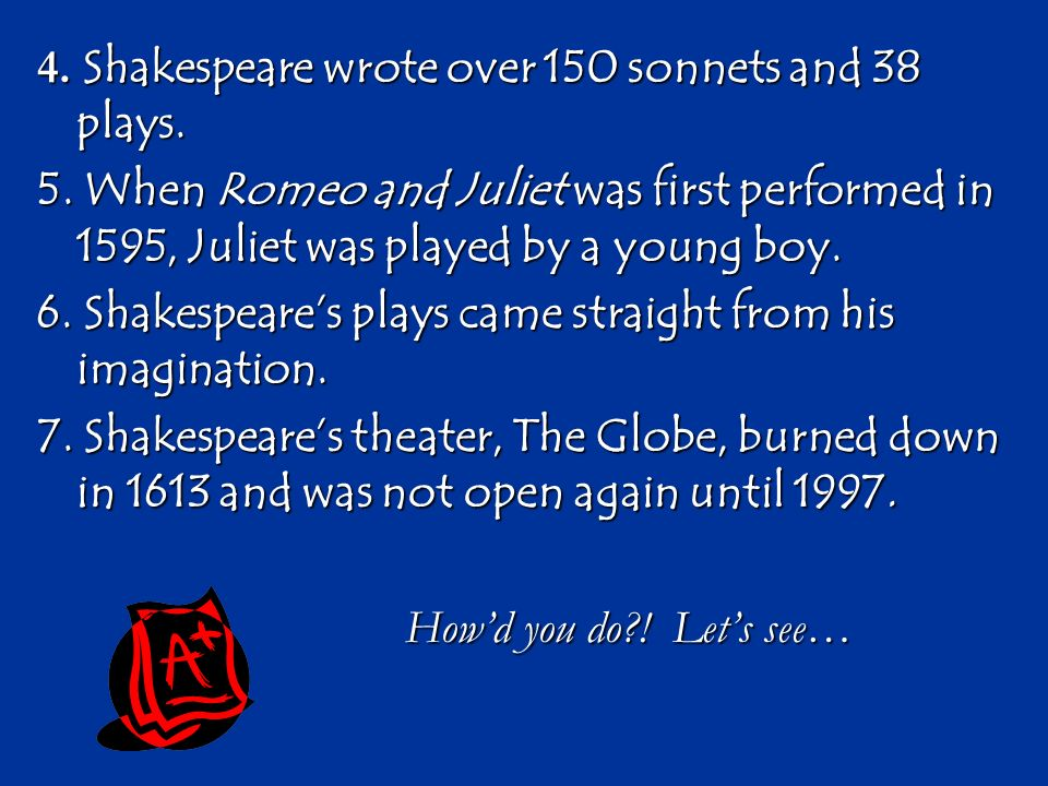 4. Shakespeare wrote over 150 sonnets and 38 plays. 5. When Romeo and Juliet was first performed in 1595, Juliet was played by a young boy. 6. Shakesp
