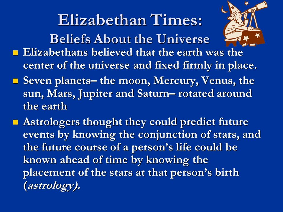 Elizabethan Times: Beliefs About the Universe Elizabethans believed that the earth was the center of the universe and fixed firmly in place. Elizabeth
