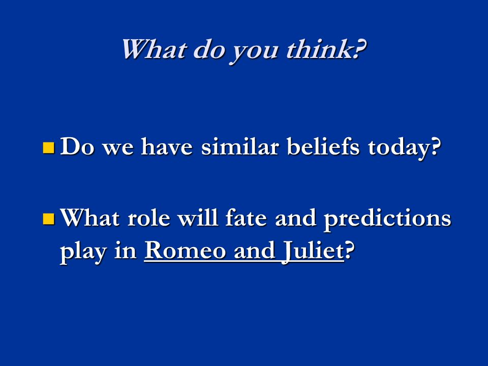 What do you think? Do we have similar beliefs today? Do we have similar beliefs today? What role will fate and predictions play in Romeo and Juliet? W