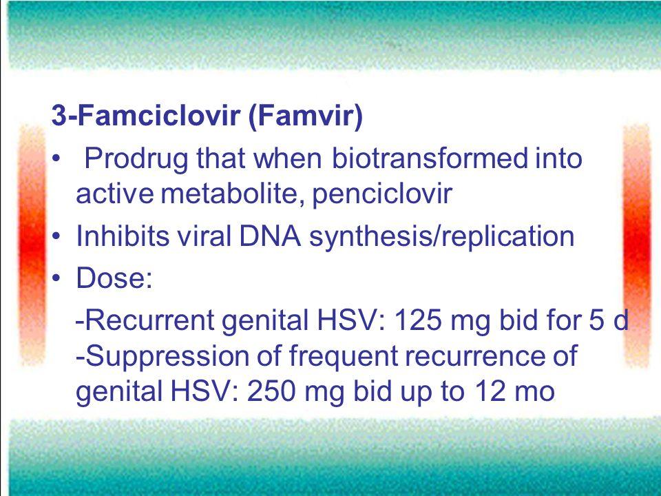3-Famciclovir (Famvir) Prodrug that when biotransformed into active metabolite, penciclovir Inhibits viral DNA synthesis/replication Dose: -Recurrent
